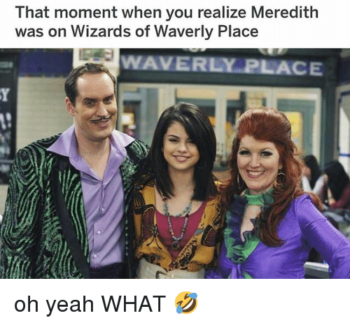 Memes, Wizards of Waverly Place, and Yeah: That moment when you realize Meredith  was on Wizards of Waverly Place  WAVERLY PLACE oh yeah WHAT 🤣