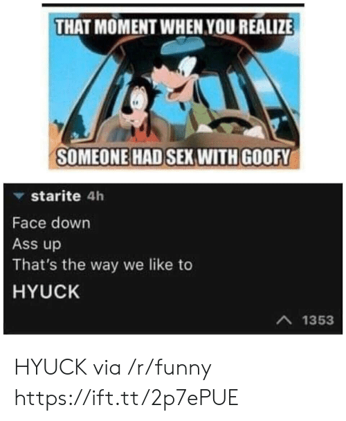 Ass, Funny, and Sex: THAT MOMENT WHEN YOU REALIZE  SOMEONE HAD SEX WITH GOOFY  ▼ starite 4h  Face down  Ass up  That's the way we like to  HYUCK  A 1353 HYUCK via /r/funny https://ift.tt/2p7ePUE