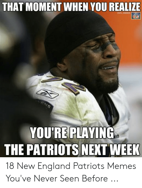 England Patriots Memes: THAT MOMENT WHEN YOU REALIZE  YOU'RE PLAVING  THE PATRIOTS NEXT WEEK 18 New England Patriots Memes You've Never Seen Before ...