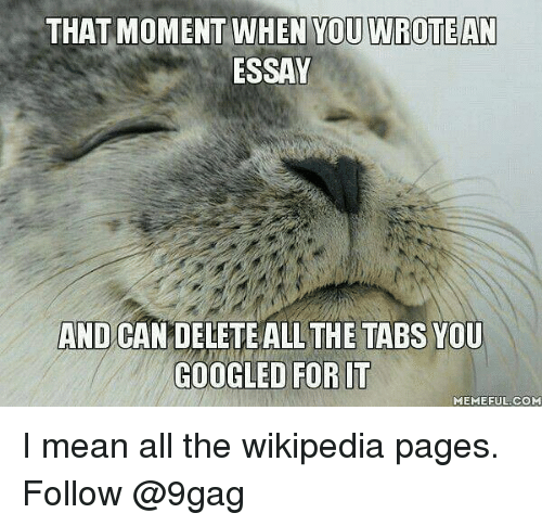 9gag, Memes, and Wikipedia: THAT MOMENT WHEN YOU WROTEAN  ESSAY  AND CANDELETE ALLTHE TABS YOU  GOOGLED FOR IT  MEMEFUL.COM I mean all the wikipedia pages. Follow @9gag