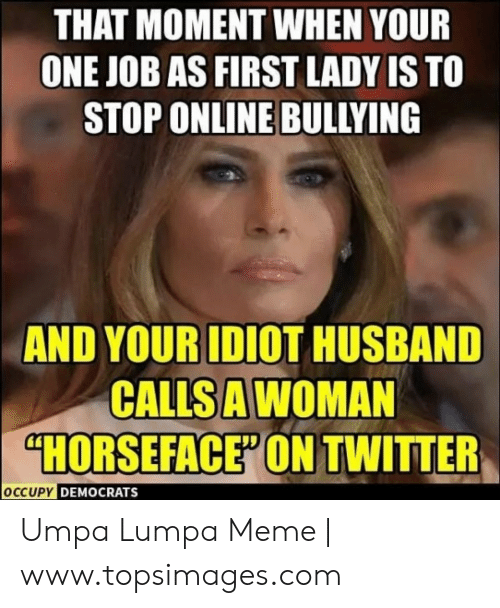 """Topsimages: THAT MOMENT WHEN YOUR  ONE JOB AS FIRST LADY IS TO  STOP ONLINE BULLYING  AND YOUR IDIOT HUSBAND  CALLS A WOMAN  """"HORSEFACE"""" ONTWITTER  OCCUPY DEMOCRATS Umpa Lumpa Meme 