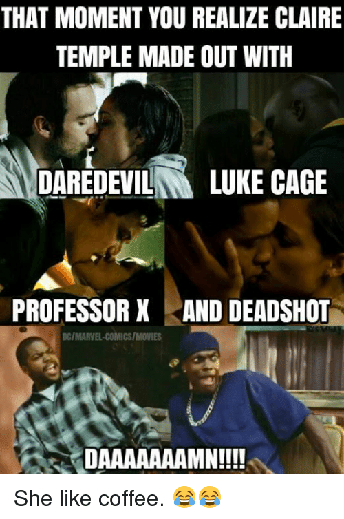 Memes, Daredevil, and Coffee: THAT MOMENT YOU REALIZE CLAIRE  TEMPLE MADE OUT WITH  DAREDEVIL  LUKE CAGE  PROFESSOR X AND DEADSHOT  DC/MARVEL COMICS/MOVIES  DAAAAAAAMN!!!! She like coffee. 😂😂