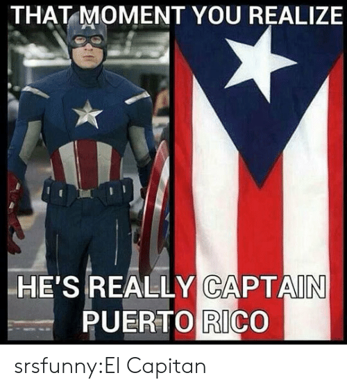 Tumblr, Blog, and Http: THAT MOMENT YOU REALIZE  HE'S REALLY CAPTAIN  PUERTO RICO srsfunny:El Capitan