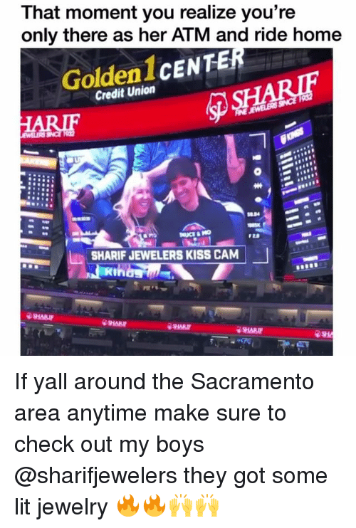 Funny, Lit, and Home: That moment you realize you're  only there as her ATM and ride home  Golden 1CENTE  Credit Union  SHARIF JEWELERS KISS CAM  SHARI  SHARIF  SHAR If yall around the Sacramento area anytime make sure to check out my boys @sharifjewelers they got some lit jewelry 🔥🔥🙌🙌