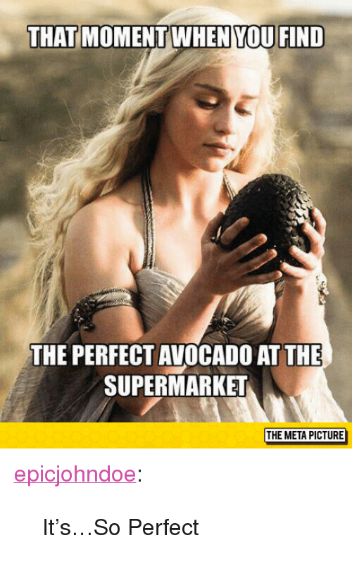 "Tumblr, Avocado, and Blog: THAT MOMENTWHEN YOU FIND  THE PERFECT AVOCADO AT THE  SUPERMARKET  THE META PICTURE <p><a href=""https://epicjohndoe.tumblr.com/post/172794541634/itsso-perfect"" class=""tumblr_blog"">epicjohndoe</a>:</p>  <blockquote><p>It's…So Perfect</p></blockquote>"