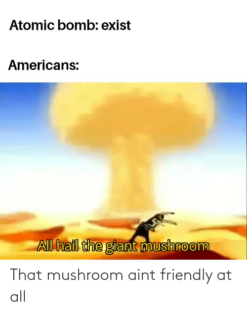 At All: That mushroom aint friendly at all