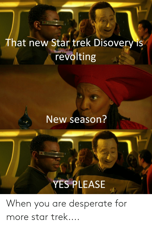Desperate, Star Trek, and Star: That new Star trek Disovery is  revolting  New season?  YES PLEASE When you are desperate for more star trek....