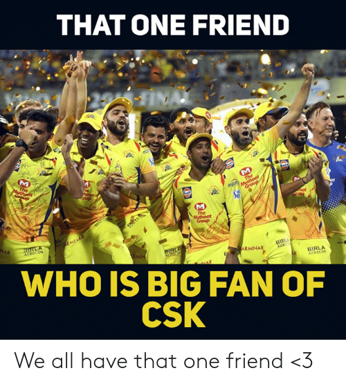 Memes, 🤖, and Who: THAT ONE FRIEND  DA  The  Group  AEROCON  BIRL  BIR  ARMINAR  BIRLA  AEROCON  WHO IS BIG FAN OF  CSK We all have that one friend <3