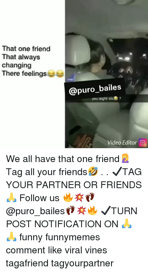 Friends, Funny, and Memes: That one friend  That always  changing  There feelings  @puro_bailes  you aight sis?  Video Editor We all have that one friend🤦♀️ Tag all your friends🤣 . . ✔TAG YOUR PARTNER OR FRIENDS🙏 Follow us 🔥💥👣@puro_bailes👣💥🔥 ✔TURN POST NOTIFICATION ON 🙏🙏 funny funnymemes comment like viral vines tagafriend tagyourpartner