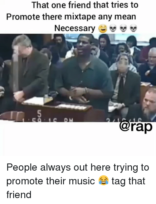 Memes, Music, and Rap: That one friend that tries to  Promote there mixtape any mean  Necessary e  闆闆  @rap People always out here trying to promote their music 😂 tag that friend