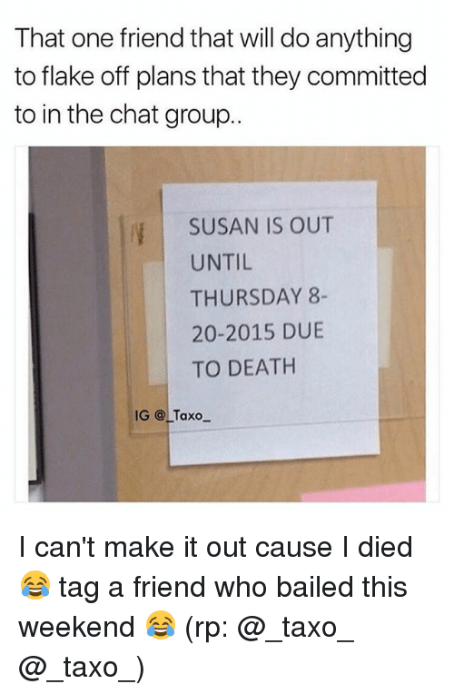 Bailed: That one friend that will do anything  to flake off plans that they committed  to in the chat group..  SUSAN IS OUT  UNTIL  THURSDAY 8-  20-2015 DUE  TO DEATH  IG @LTaxo I can't make it out cause I died 😂 tag a friend who bailed this weekend 😂 (rp: @_taxo_ @_taxo_)