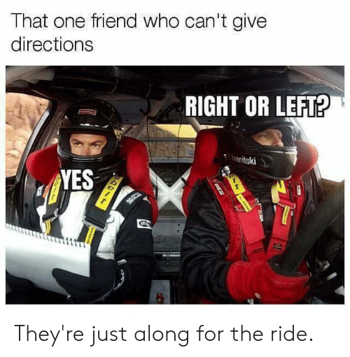 Dank, 🤖, and Yes: That one friend who can't give  directions  RIGHT OR LEFT?  anitski  YES They're just along for the ride.