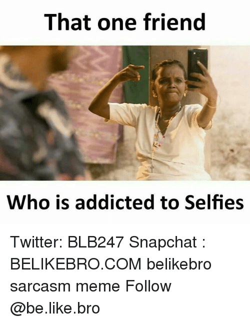 Be Like, Meme, and Memes: That one friend  Who is addicted to Selfies Twitter: BLB247 Snapchat : BELIKEBRO.COM belikebro sarcasm meme Follow @be.like.bro