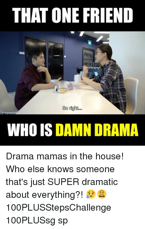 Memes, House, and 🤖: THAT ONE FRIEND  WHO IS DAMN DRAMA Drama mamas in the house! Who else knows someone that's just SUPER dramatic about everything?! 😥😩 100PLUSStepsChallenge 100PLUSsg sp