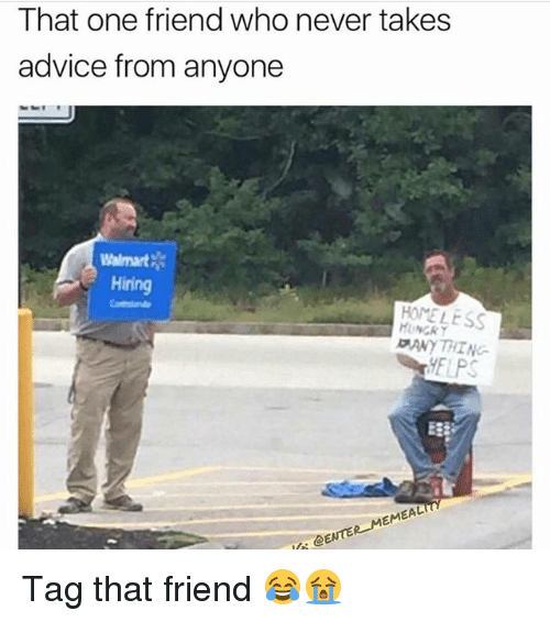 Advice, Funny, and Homeless: That one friend who never takes  advice from anyone  Walmart  Hiring  HOMELESS  ANY THI NG  ELPS  E3  @ENTER MEMEAL Tag that friend 😂😭