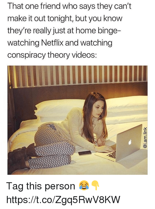 Netflix, Videos, and Home: That one friend who says they cant  make it out tonight, but you know  they're really just at home binge-  watching Netflix and watching  conspiracy theory videos Tag this person 😂👇 https://t.co/Zgq5RwV8KW