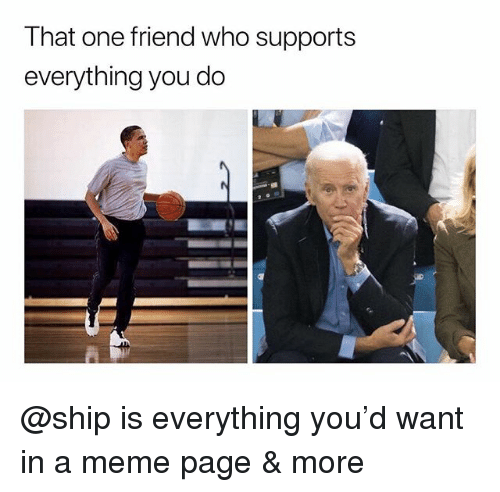 Meme, Dank Memes, and Page: That one friend who supports  everything you do @ship is everything you'd want in a meme page & more