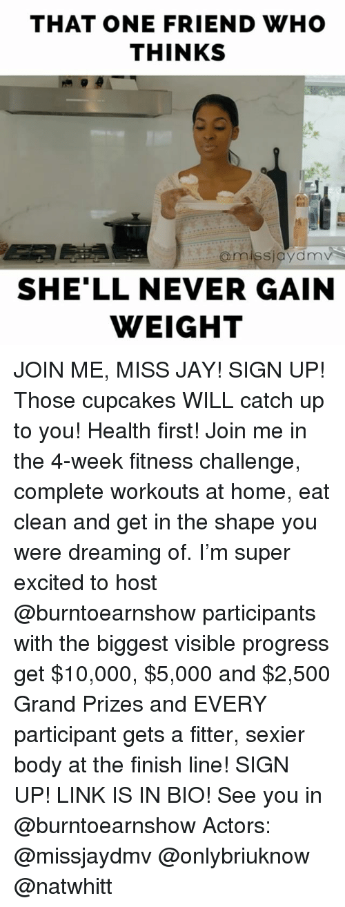 Finish Line, Memes, and join.me: THAT ONE FRIEND WHO  THINKS  @miss jaydnnv  SHELL NEVER GAIN  WEIGHT JOIN ME, MISS JAY! SIGN UP! Those cupcakes WILL catch up to you! Health first! Join me in the 4-week fitness challenge, complete workouts at home, eat clean and get in the shape you were dreaming of. I'm super excited to host @burntoearnshow participants with the biggest visible progress get $10,000, $5,000 and $2,500 Grand Prizes and EVERY participant gets a fitter, sexier body at the finish line! SIGN UP! LINK IS IN BIO! See you in @burntoearnshow Actors: @missjaydmv @onlybriuknow @natwhitt