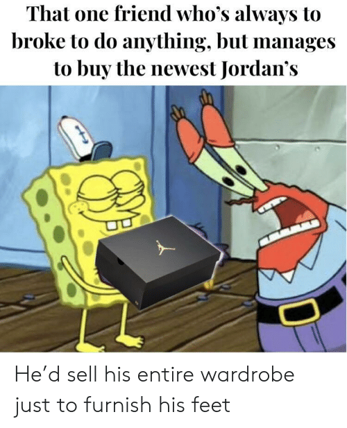 Jordans: That one friend who's always to  broke to do anything, but manages  to buy the newest Jordan's He'd sell his entire wardrobe just to furnish his feet