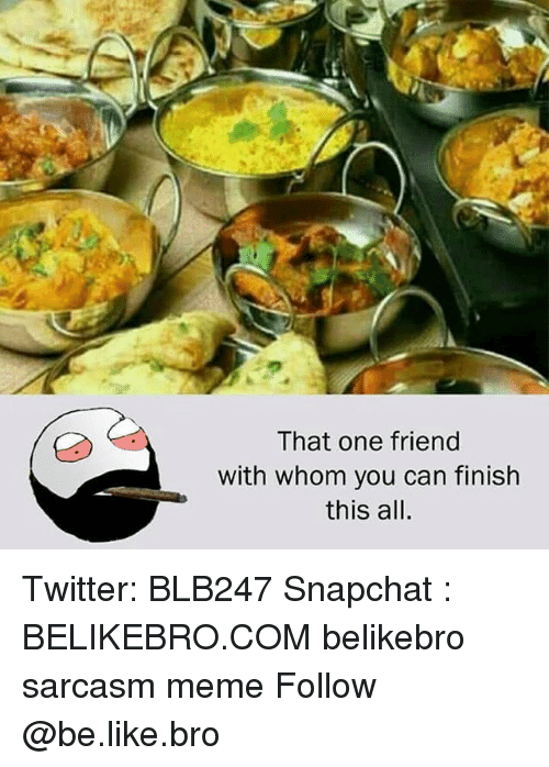 Be Like, Meme, and Memes: That one friend  with whom you can finish  this all. Twitter: BLB247 Snapchat : BELIKEBRO.COM belikebro sarcasm meme Follow @be.like.bro