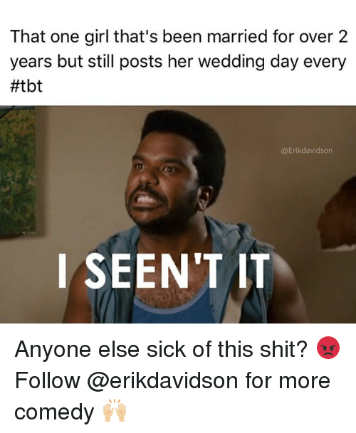 Seent It: That one girl that's been married for over 2  years but still posts her wedding day every  #tbt  @Erikdavidson  l SEEN'T IT Anyone else sick of this shit? 😡 Follow @erikdavidson for more comedy 🙌🏼