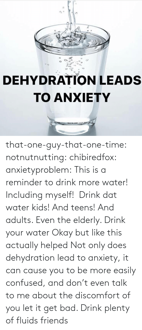 This Is A: that-one-guy-that-one-time:  notnutnutting:  chibiredfox:  anxietyproblem: This is a reminder to drink more water! Including myself!    Drink dat water kids! And teens! And adults. Even the elderly.       Drink your water    Okay but like this actually helped     Not only does dehydration lead to anxiety, it can cause you to be more easily confused, and don't even talk to me about the discomfort of you let it get bad. Drink plenty of fluids friends