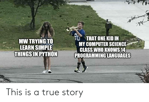 Computer Science: THAT ONE KID IN  MY COMPUTER SCIENCE  CLASS WHO KNOWS 14  PROGRAMMING LANGUAGES  MW TRYING TO  LEARN SIMPLE  THINGS IN PYTHON  imgflip.com This is a true story