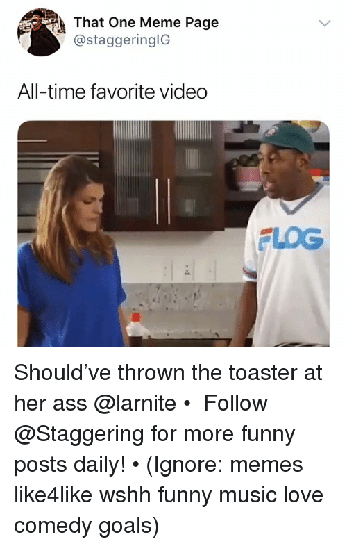 Ass, Funny, and Goals: That One Meme Page  ) @staggeringIG  All-time favorite video  FLOG Should've thrown the toaster at her ass @larnite • ➫➫➫ Follow @Staggering for more funny posts daily! • (Ignore: memes like4like wshh funny music love comedy goals)
