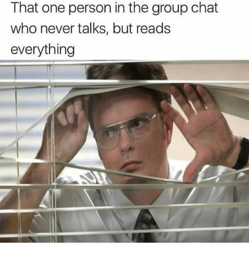 Group Chat, Chat, and Never: That one person in the group chat  who never talks, but reads  everything