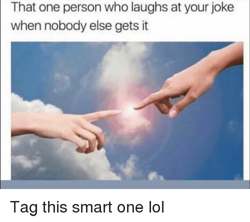 Funny, Lol, and Who: That one person who laughs at your joke  when nobody else gets it Tag this smart one lol