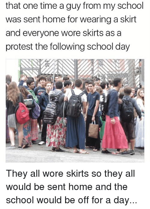 Memes, Protest, and School: that one time a guy from my school  was sent home for wearing askirt  and everyone wore skirts as a  protest the following school day They all wore skirts so they all would be sent home and the school would be off for a day...