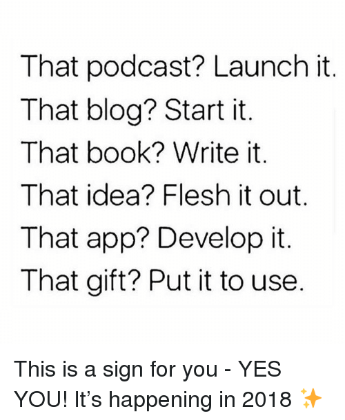 Memes, Blog, and Book: That podcast? Launch it.  That blog? Start it  That book? Write it.  That idea? Flesh it out.  That app? Develop it  That gift? Put it to use This is a sign for you - YES YOU! It's happening in 2018 ✨