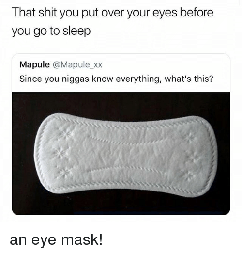 Go to Sleep, Shit, and Girl Memes: That shit you put over your eyes before  you go to sleep  Mapule @Mapule_xx  Since you niggas know everything, what's this? an eye mask!