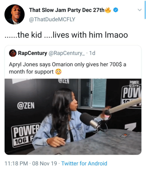jones: That Slow Jam Party Dec 27th  @ThatDudeMCFLY  .the kid ...lives with him Imaoo  RapCentury @RapCentury_ · 1d  Apryl Jones says Omarion only gives her 700$ a  month for support O  @ZEN  POWER  106 FM  POV  @ZEN  POWER  106 F  11:18 PM · 08 Nov 19 · Twitter for Android