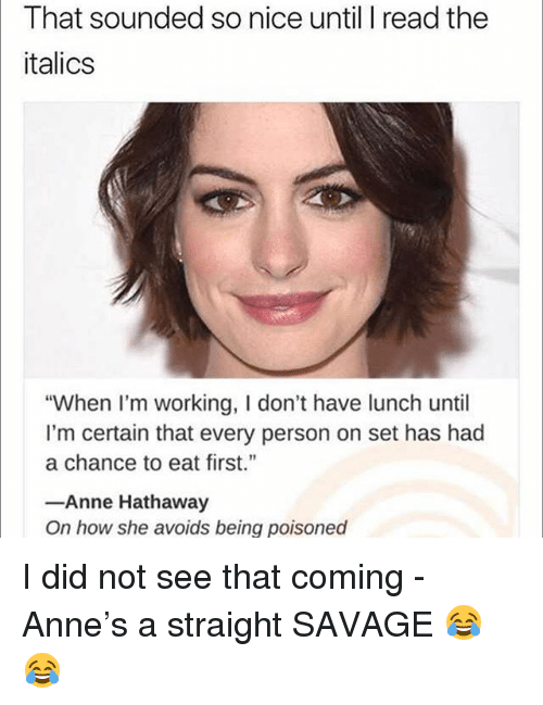 "Funny, Savage, and Anne Hathaway: That sounded so nice until I read the  italics  ""When I'm working, I don't have lunch until  I'm certain that every person on set has had  a chance to eat first.""  -Anne Hathaway  On how she avoids being poisoned I did not see that coming - Anne's a straight SAVAGE 😂😂"