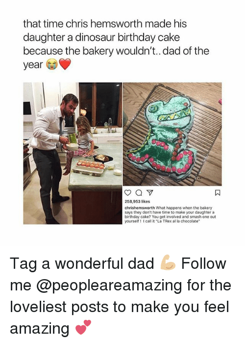 """Birthday, Chris Hemsworth, and Dad: that time chris hemsworth made his  daughter a dinosaur birthday cake  because the bakery wouldn't.. dad of the  year  258,953 likes  chrishemsworth What happens when the bakery  says they don't have time to make your daughter a  birthday cake? You get involved and smash one out  yourself call it """"La TRex al la chocolate Tag a wonderful dad 💪🏼 Follow me @peopleareamazing for the loveliest posts to make you feel amazing 💕"""