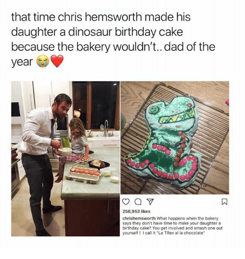 """Birthday, Chris Hemsworth, and Dad: that time chris hemsworth made his  daughter a dinosaur birthday cake  because the bakery wouldn't..dad of the  year  258,953 likes  chrishemsworth What happens when the bakery  says they don't have time to make your daughter a  birthday cake? You get involved and smash one out  yourself I call it """"La TRex al la chocolate'"""""""