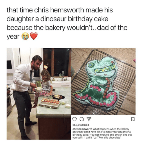 "Birthday, Chris Hemsworth, and Dad: that time chris hemsworth made his  daughter a dinosaur birthday cake  because the bakery wouldn't..dad of the  year  258,953 likes  chrishemsworth What happens when the bakery  says they don't have time to make your daughter a  birthday cake? You get involved and smash one out  yourself! Icall it ""La TRex al la chocolate'"""