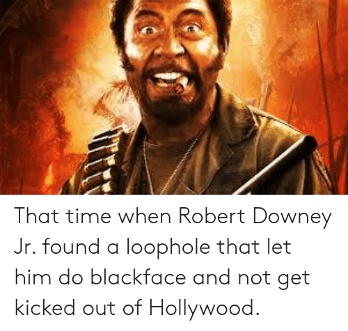 Robert Downey Jr., Robert Downey Jr, and Time: That time when Robert Downey Jr. found a loophole that let him do blackface and not get kicked out of Hollywood.