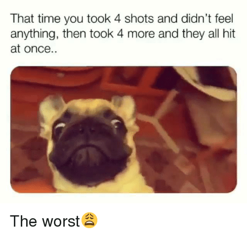 The Worst, Time, and Hood: That time you took 4 shots and didn't feel  anything, then took 4 more and they all hit  at once. The worst😩