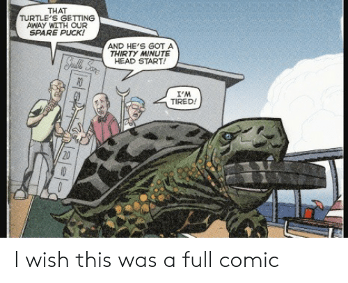 Head, Got, and Comic: THAT  TURTLE'S GETTING  AWAY WITH OUR  SPARE PUCK!  AND HE'S GOT A  THIRTY MINUTE  HEAD START!  Spatle Sare  I'M  TIRED!  20  10 I wish this was a full comic