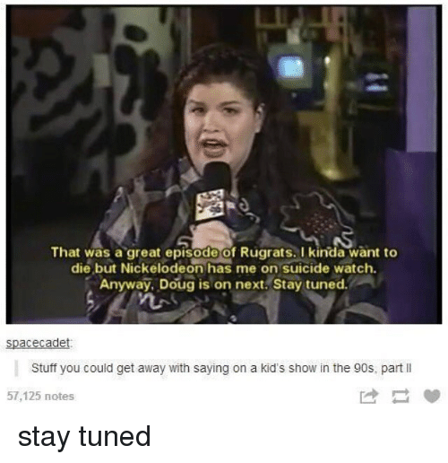 Doug, Memes, and Nickelodeon: That was a great episode Of Rugrats. kinda want to  die but Nickelodeon has me on suicide watch.  Anyway, Doug is on next Stay tuned.  spacecade  Stuff you could get away with saying on a kid's show in the 90s, part ll  57,125 notes stay tuned
