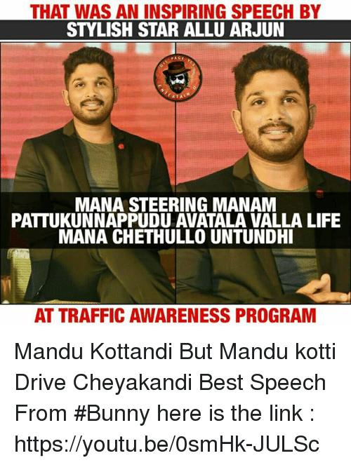 Life, Memes, and Traffic: THAT WAS AN INSPIRING SPEECH BY  STYLISH STAR ALLU ARJUN  MANA STEERING MANAN  PATTUKUNNAPPUDU AVATALA VALLA LIFE  MANA CHETHULLO UNTUNDHI  AT TRAFFIC AWARENESS PROGRAM Mandu Kottandi But Mandu kotti Drive Cheyakandi Best Speech From #Bunny  here is the link : https://youtu.be/0smHk-JULSc