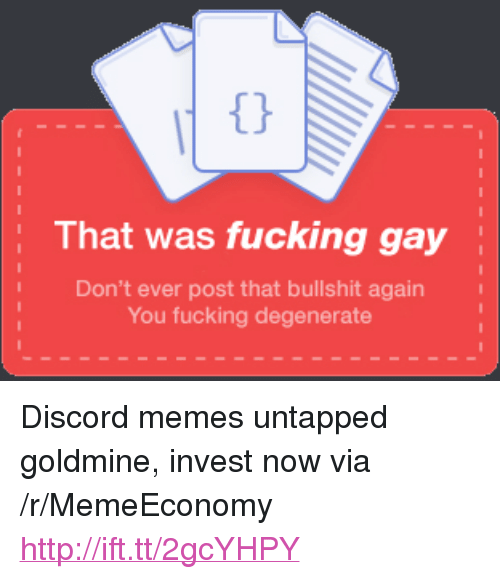 "Goldmine: That was fucking gay  Don't ever post that bullshit again  You fucking degenerate <p>Discord memes untapped goldmine, invest now via /r/MemeEconomy <a href=""http://ift.tt/2gcYHPY"">http://ift.tt/2gcYHPY</a></p>"