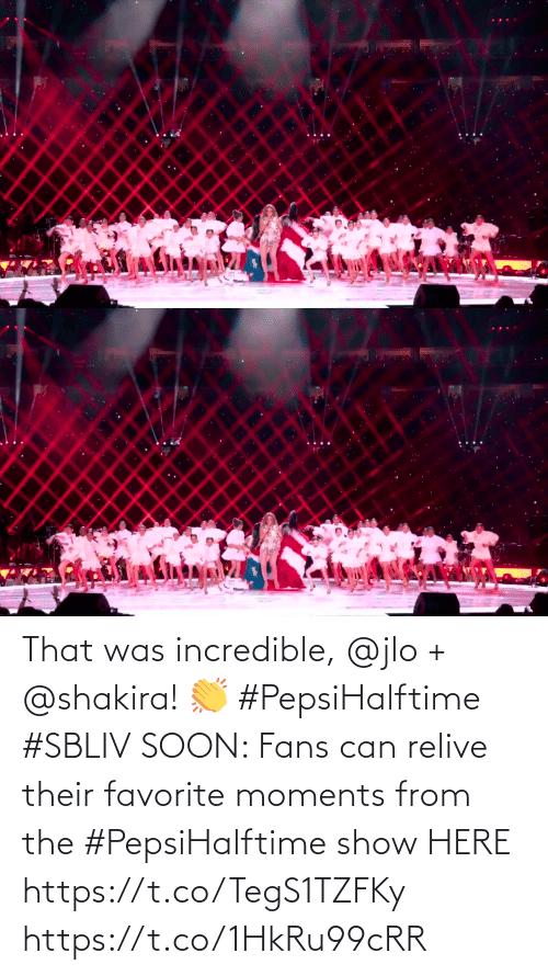 Soon...: That was incredible, @jlo + @shakira! 👏 #PepsiHalftime #SBLIV  SOON: Fans can relive their favorite moments from the #PepsiHalftime show HERE https://t.co/TegS1TZFKy https://t.co/1HkRu99cRR