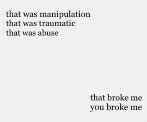 Traumatic: that was manipulation  that was traumatic  that was abuse  that broke me  you broke me