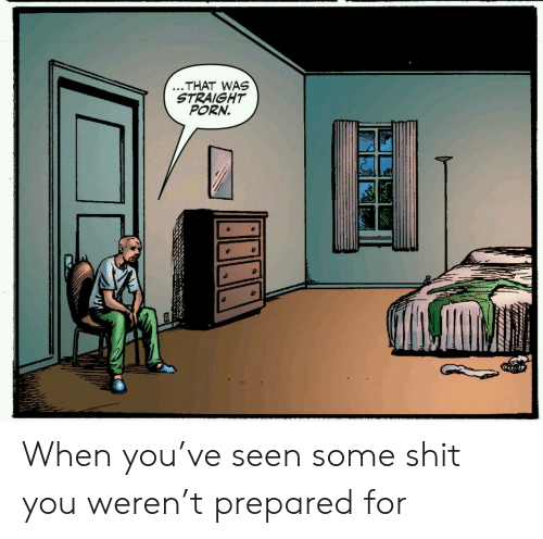 Some Shit: ...THAT WAS  STRAIGHT  PORN. When you've seen some shit you weren't prepared for