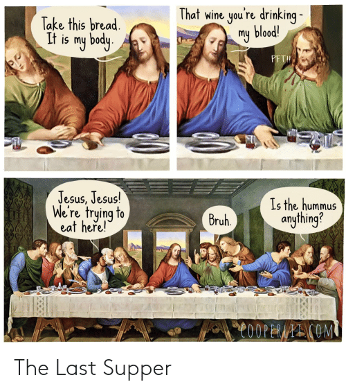 Bruh, Drinking, and Jesus: That wine you're drinking -  my blood!  Take this bread.  It is my body.  PFT!  Jesus, Jesus!  We're trying to  eat here!  Is the hummus  anything?  Bruh.  C0OPERAAI COM The Last Supper
