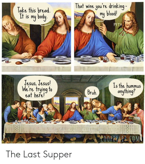 my body: That wine you're drinking -  my blood!  Take this bread.  It is my body.  PFT!  Jesus, Jesus!  We're trying to  eat heře!  Is the hummus  anything?  Bruh.  C0OPERAAI COM The Last Supper
