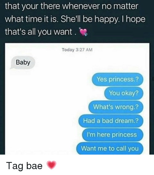What Time It Is: that your there whenever no matter  what time it is. Shell be happy. I hope  that's all you want . e  Today 3:27 AM  Baby  Yes princess.?  You okay?  What's wrong.?  Had a bad dream.?  I'm here princess  Want me to call you Tag bae 💗